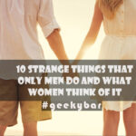10 Strange Things That Only Men Do And What Women Think Of It