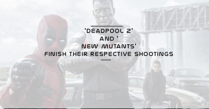 Deadpool 2 And New Mutants Finish Their Respective Shootings