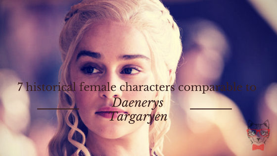 7 Historical Female Characters Comparable To Daenerys Targaryen